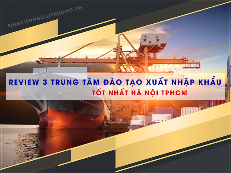 Review 3 trung tâm đào tạo xuất nhập khẩu tốt nhất Hà Nội TPHCM